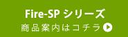Fire-SPシリーズ商品ページはこちらから